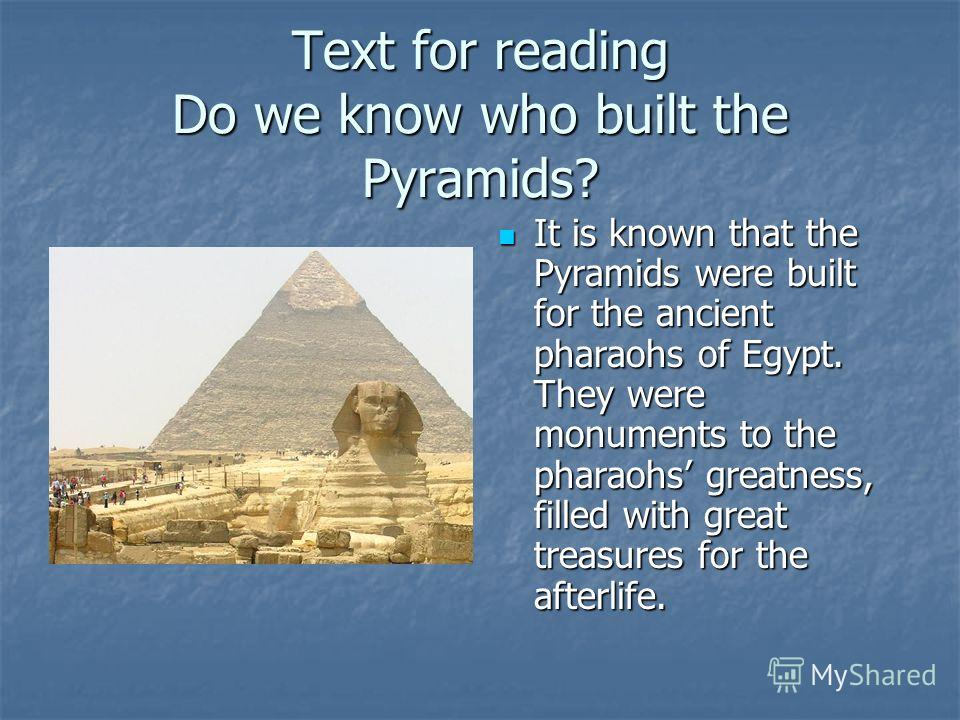 Text for reading Do we know who built the Pyramids? It is known that the Pyramids were built for the ancient pharaohs of Egypt. They were monuments to the pharaohs greatness, filled with great treasures for the afterlife. It is known that the Pyramid