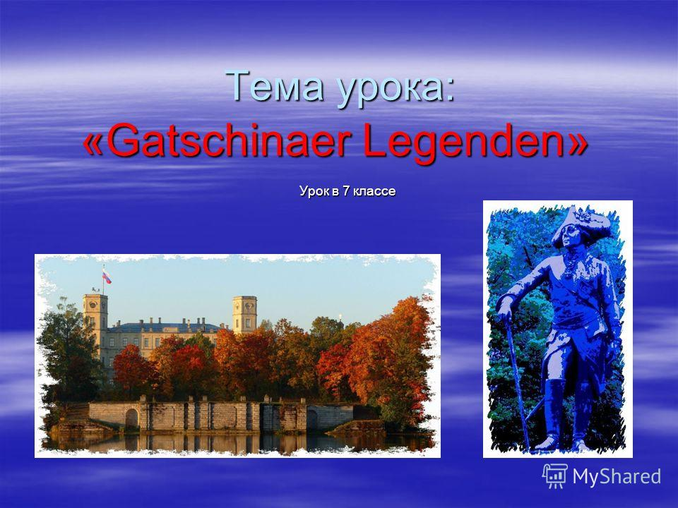 Тема урока: «Gatschinaer Legenden» Урок в 7 классе