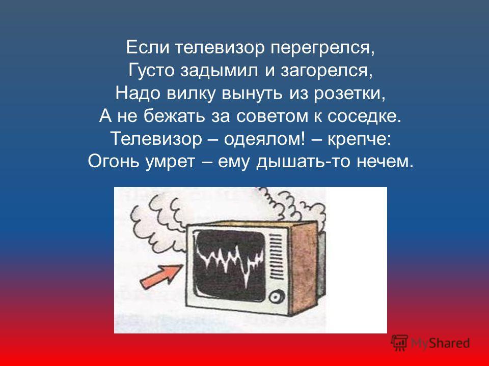 Если телевизор перегрелся, Густо задымил и загорелся, Надо вилку вынуть из розетки, А не бежать за советом к соседке. Телевизор – одеялом! – крепче: Огонь умрет – ему дышать-то нечем.
