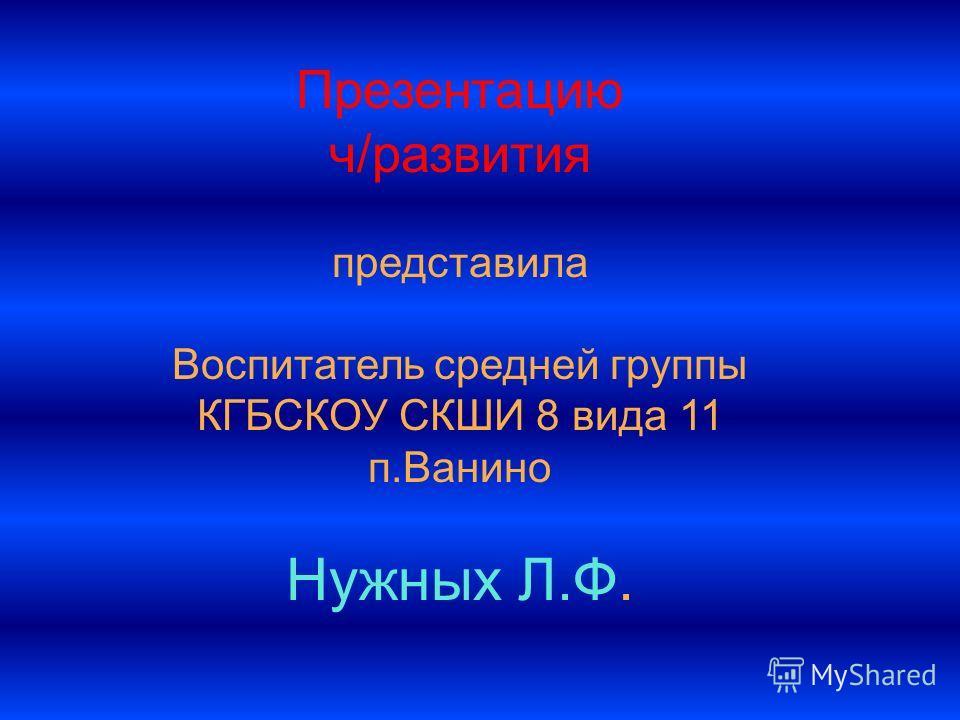 Презентацию ч/развития представила Воспитатель средней группы КГБСКОУ СКШИ 8 вида 11 п.Ванино Нужных Л.Ф.
