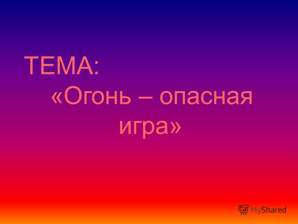 ТЕМА: «Огонь – опасная игра»