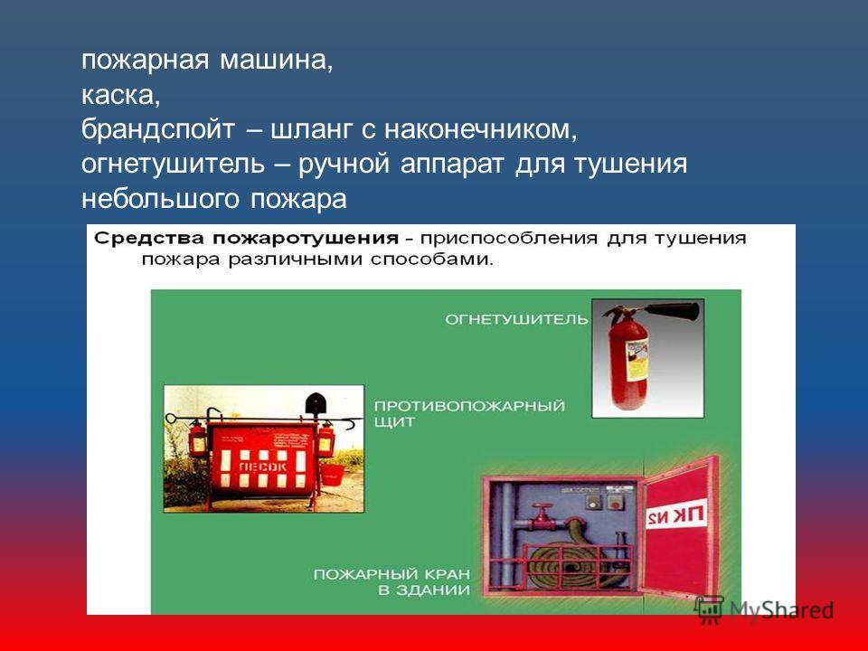 пожарная машина, каска, брандспойт – шланг с наконечником, огнетушитель – ручной аппарат для тушения небольшого пожара
