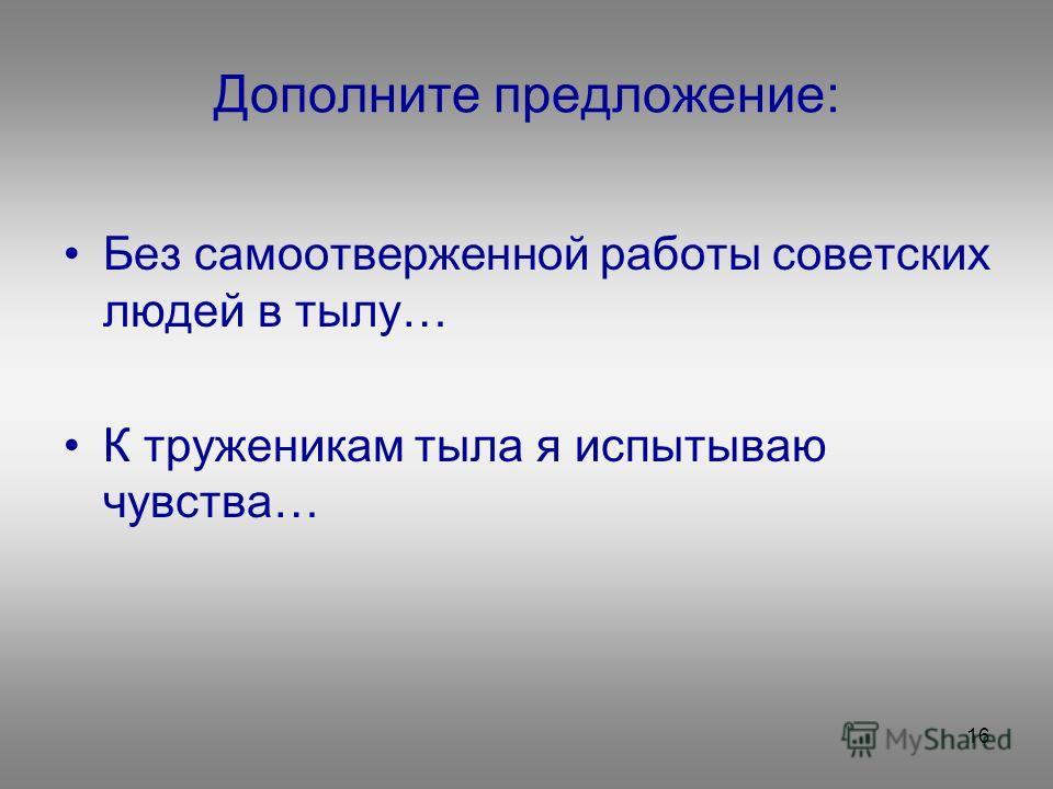 16 Дополните предложение: Без самоотверженной работы советских людей в тылу… К труженикам тыла я испытываю чувства…