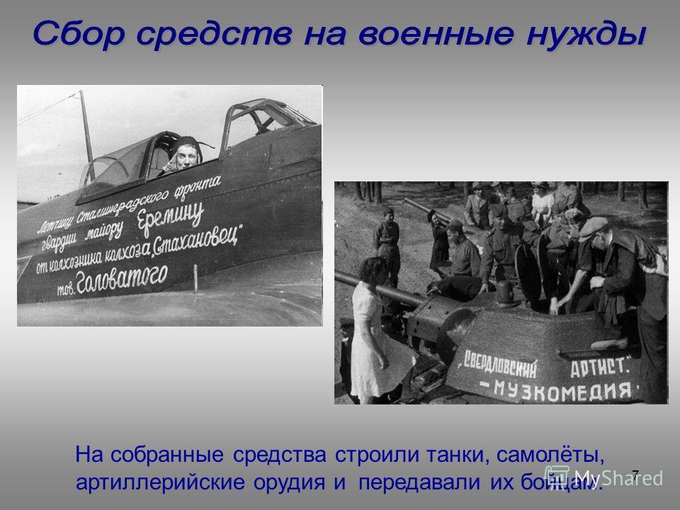 7 На собранные средства строили танки, самолёты, артиллерийские орудия и передавали их бойцам.