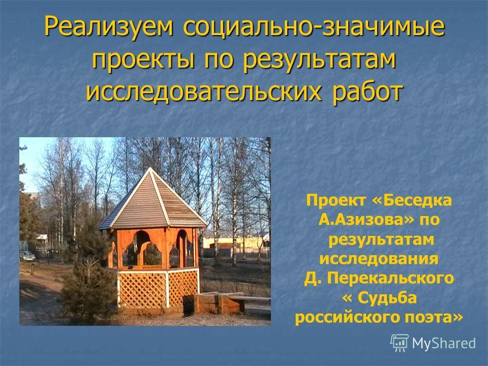 Реализуем социально-значимые проекты по результатам исследовательских работ Проект «Беседка А.Азизова» по результатам исследования Д. Перекальского « Судьба российского поэта»