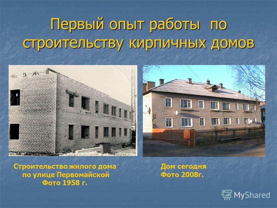 Первый опыт работы по строительству кирпичных домов Строительство жилого дома по улице Первомайской Фото 1958 г. Дом сегодня Фото 2008г.