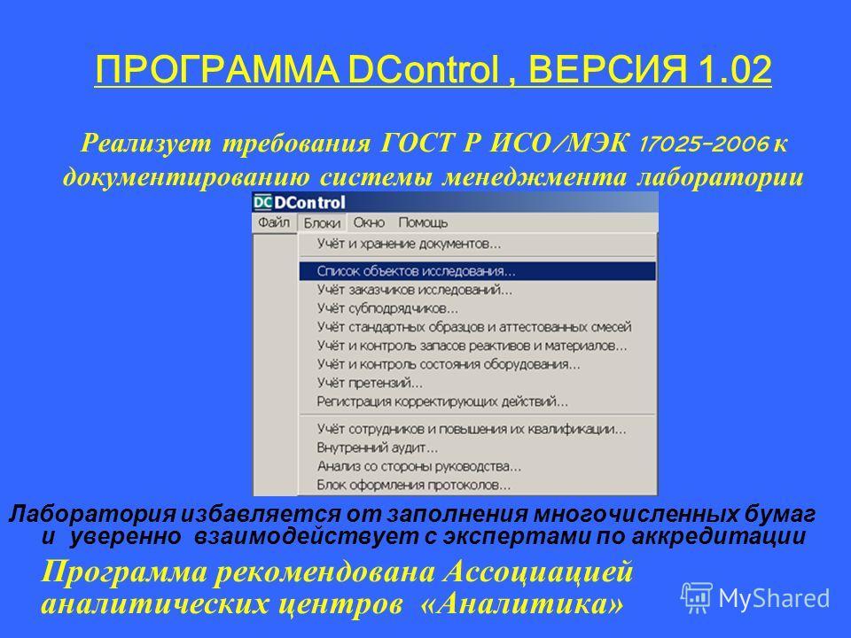 ПРОГРАММА DControl, ВЕРСИЯ 1.02 Реализует требования ГОСТ Р ИСО / МЭК 17025-2006 к документированию системы менеджмента лаборатории Лаборатория избавляется от заполнения многочисленных бумаг и уверенно взаимодействует с экспертами по аккредитации Про