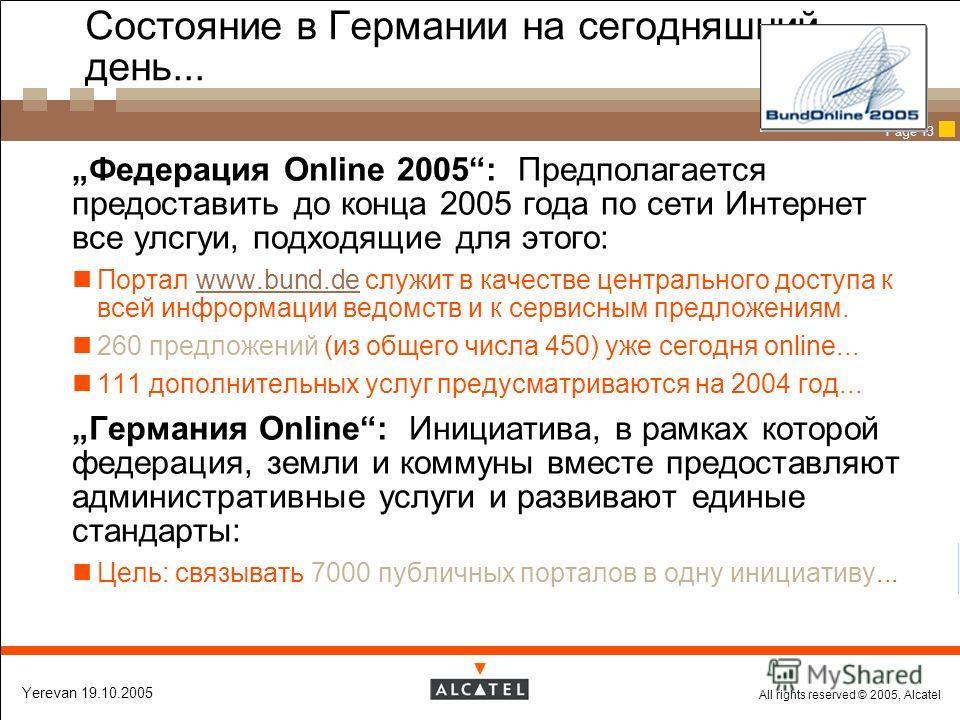 All rights reserved © 2005, Alcatel Yerevan 19.10.2005 Page 13 Состояние в Германии на сегодняшний день... Федерация Online 2005: Предполагается предоставить до конца 2005 года по сети Интернет все улсгуи, подходящие для этого: Портал www.bund.de слу