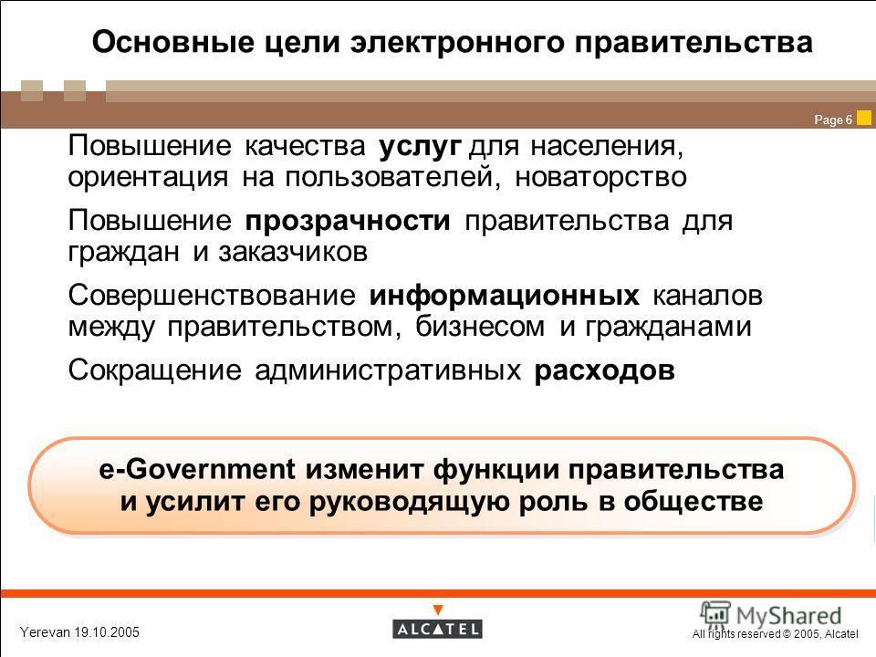 All rights reserved © 2005, Alcatel Yerevan 19.10.2005 Page 6 Основные цели электронного правительства Повышение качества услуг для населения, ориентация на пользователей, новаторство Повышение прозрачности правительства для граждан и заказчиков Сове