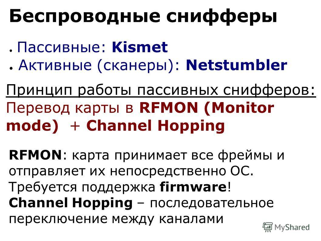 Беспроводные снифферы Пассивные: Kismet Активные (сканеры): Netstumbler Принцип работы пассивных снифферов: Перевод карты в RFMON (Monitor mode) + Channel Hopping RFMON: карта принимает все фреймы и отправляет их непосредственно ОС. Требуется поддерж