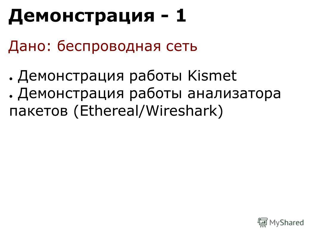 Демонстрация - 1 Демонстрация работы Kismet Демонстрация работы анализатора пакетов (Ethereal/Wireshark) Дано: беспроводная сеть