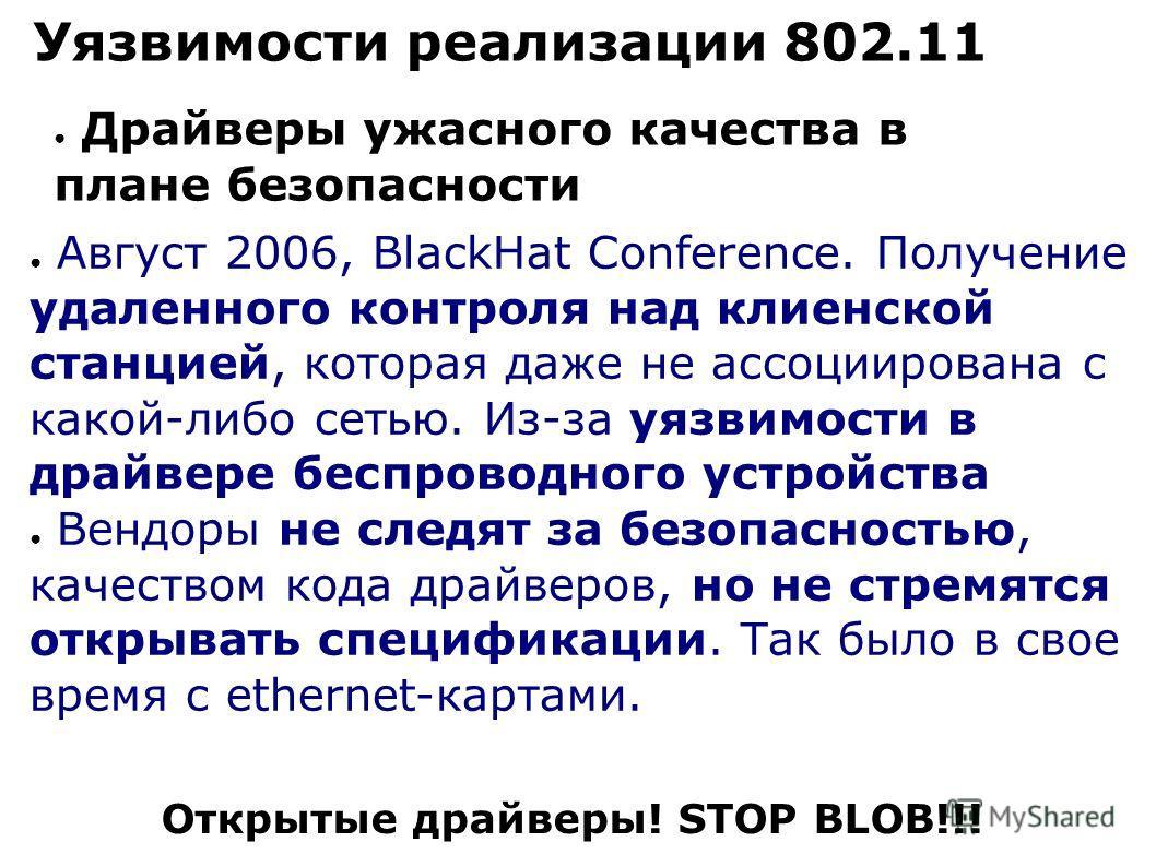 Уязвимости реализации 802.11 Драйверы ужасного качества в плане безопасности Август 2006, BlackHat Conference. Получение удаленного контроля над клиенской станцией, которая даже не ассоциирована с какой-либо сетью. Из-за уязвимости в драйвере беспров