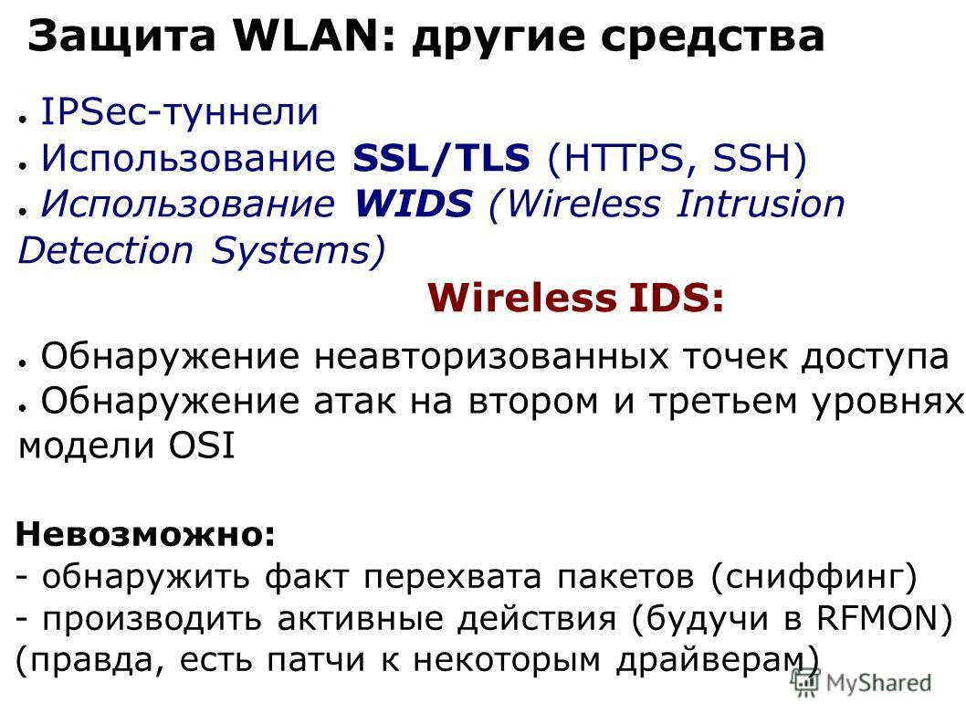 Защита WLAN: другие средства IPSec-туннели Использование SSL/TLS (HTTPS, SSH) Использование WIDS (Wireless Intrusion Detection Systems) Обнаружение неавторизованных точек доступа Обнаружение атак на втором и третьем уровнях модели OSI Wireless IDS: Н