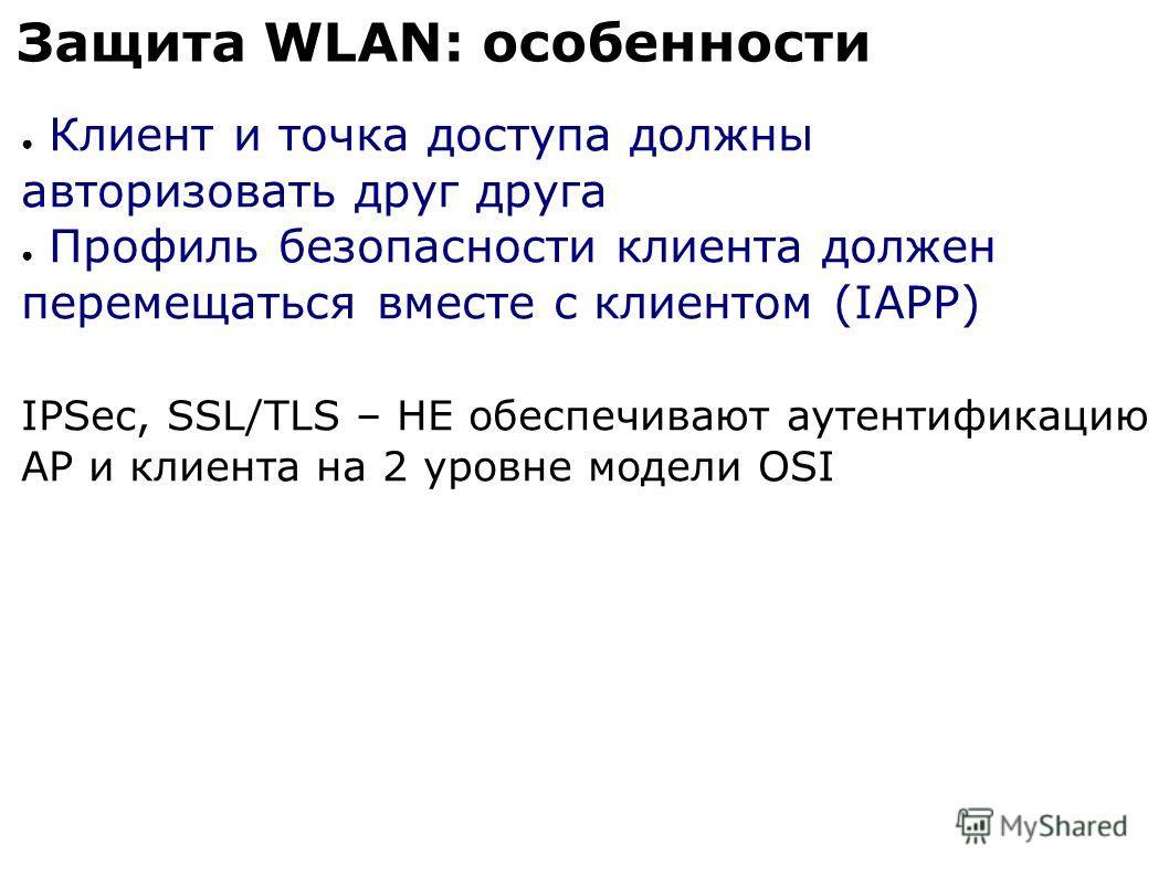 Защита WLAN: особенности Клиент и точка доступа должны авторизовать друг друга Профиль безопасности клиента должен перемещаться вместе с клиентом (IAPP) IPSec, SSL/TLS – НЕ обеспечивают аутентификацию AP и клиента на 2 уровне модели OSI