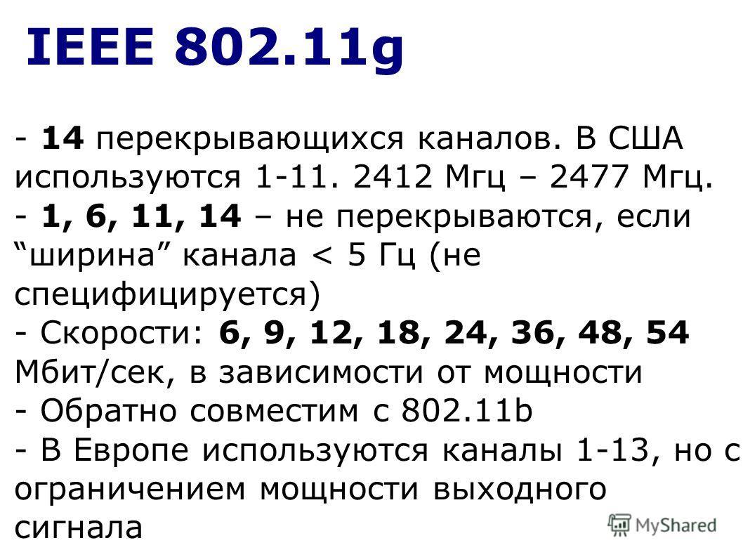 IEEE 802.11g - 14 перекрывающихся каналов. В США используются 1-11. 2412 Мгц – 2477 Мгц. - 1, 6, 11, 14 – не перекрываются, если ширина канала < 5 Гц (не специфицируется) - Скорости: 6, 9, 12, 18, 24, 36, 48, 54 Мбит/сек, в зависимости от мощности -