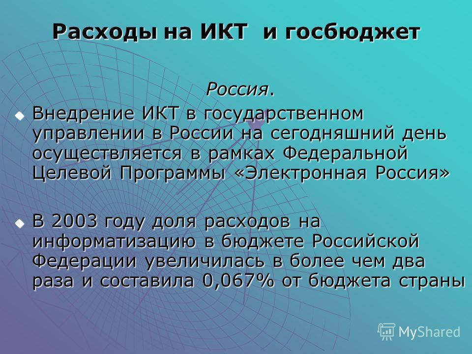 Расходы на ИКТ и госбюджет Россия. Внедрение ИКТ в государственном управлении в России на сегодняшний день осуществляется в рамках Федеральной Целевой Программы «Электронная Россия» Внедрение ИКТ в государственном управлении в России на сегодняшний д