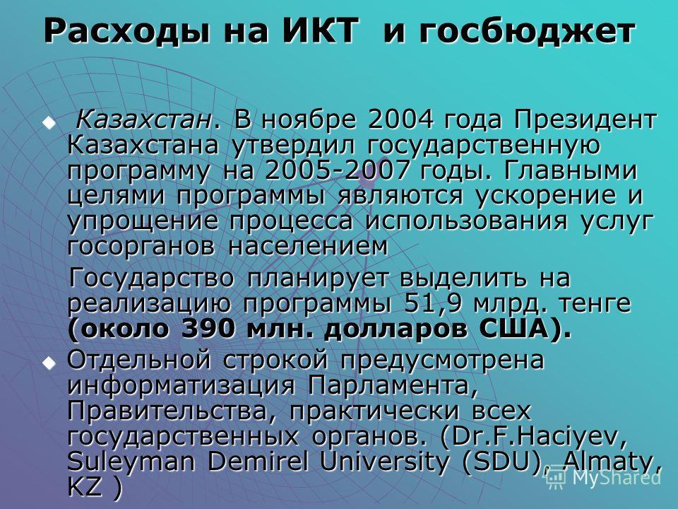 Расходы на ИКТ и госбюджет Казахстан. В ноябре 2004 года Президент Казахстана утвердил государственную программу на 2005-2007 годы. Главными целями программы являются ускорение и упрощение процесса использования услуг госорганов населением Казахстан.