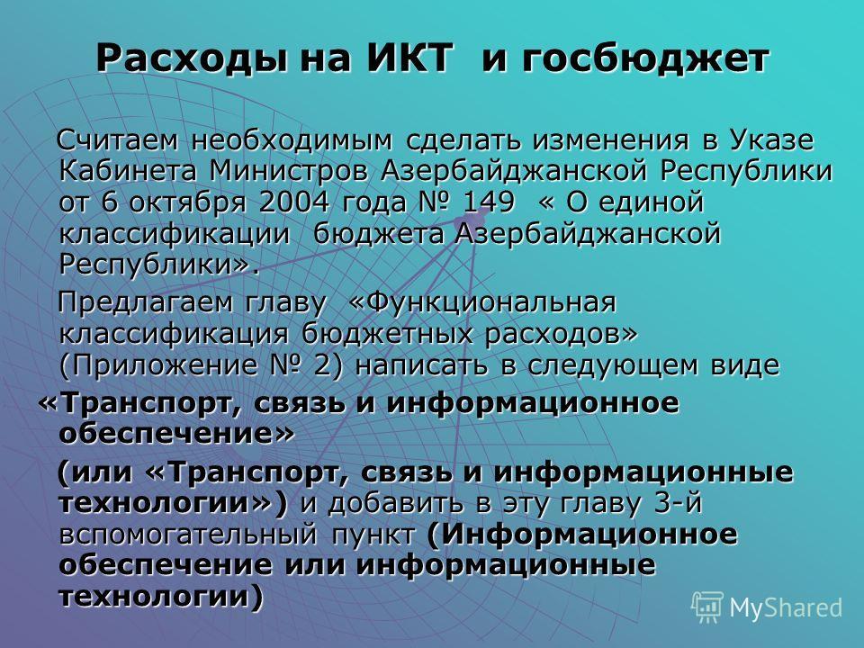 Расходы на ИКТ и госбюджет Считаем необходимым сделать изменения в Указе Кабинета Министров Азербайджанской Республики от 6 октября 2004 года 149 « О единой классификации бюджета Азербайджанской Республики». Считаем необходимым сделать изменения в Ук