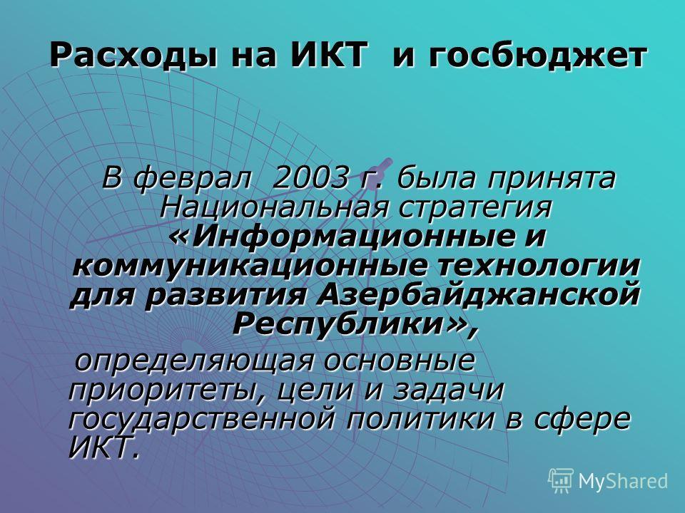 Расходы на ИКТ и госбюджет В феврал 2003 г. была принята Национальная стратегия «Информационные и коммуникационные технологии для развития Азербайджанской Республики», В феврал 2003 г. была принята Национальная стратегия «Информационные и коммуникаци