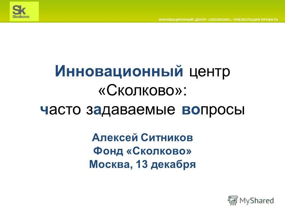 Инновационный центр «Сколково»: часто задаваемые вопросы Алексей Ситников Фонд «Сколково» Москва, 13 декабря