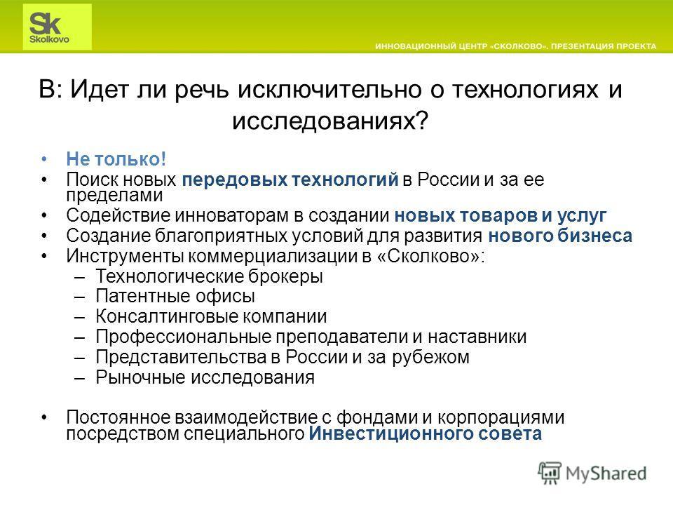 В: Идет ли речь исключительно о технологиях и исследованиях? Не только! Поиск новых передовых технологий в России и за ее пределами Содействие инноваторам в создании новых товаров и услуг Создание благоприятных условий для развития нового бизнеса Инс