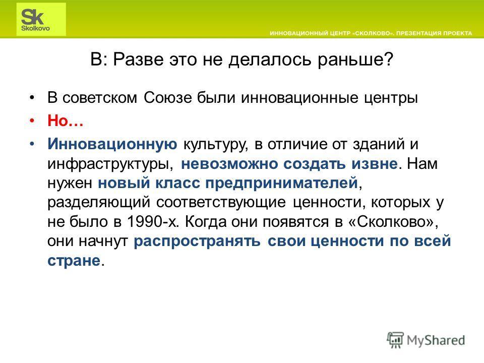 В: Разве это не делалось раньше? В советском Союзе были инновационные центры Но… Инновационную культуру, в отличие от зданий и инфраструктуры, невозможно создать извне. Нам нужен новый класс предпринимателей, разделяющий соответствующие ценности, кот