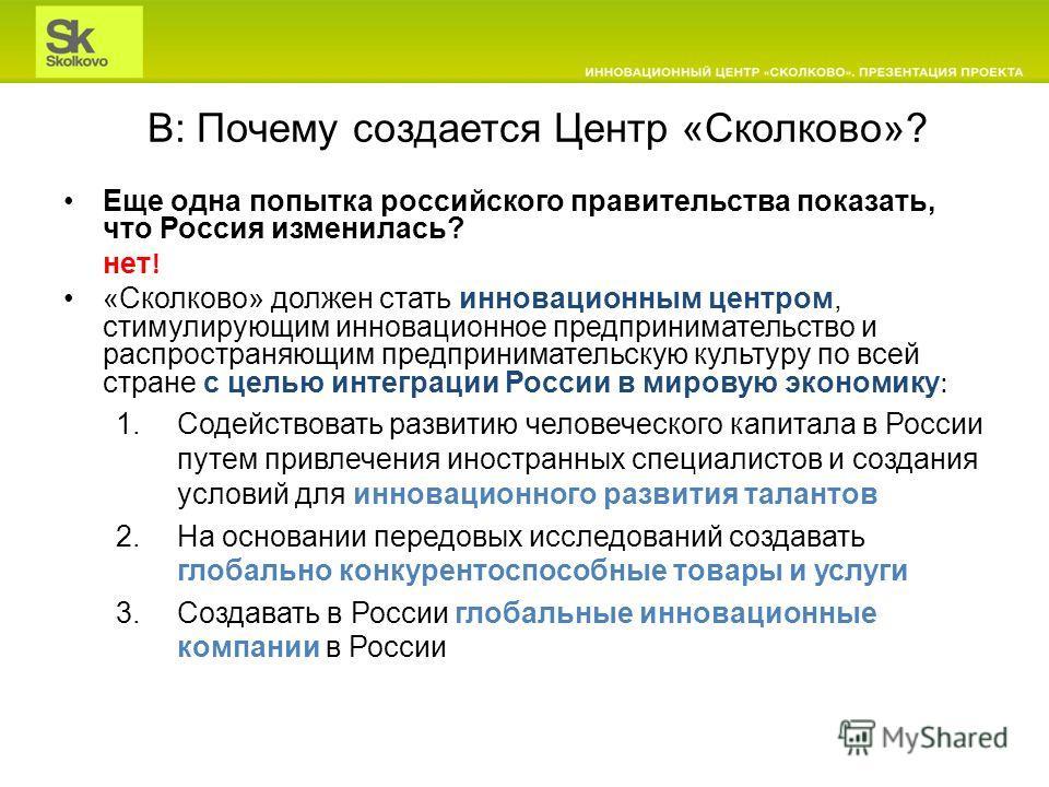 В: Почему создается Центр «Сколково»? Еще одна попытка российского правительства показать, что Россия изменилась? нет ! «Сколково» должен стать инновационным центром, стимулирующим инновационное предпринимательство и распространяющим предпринимательс