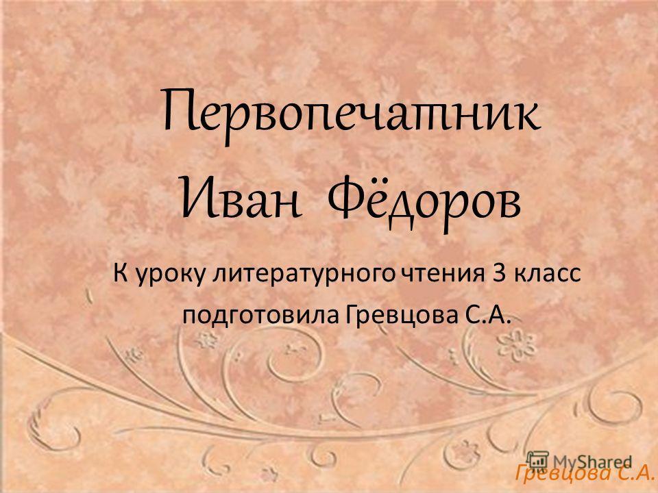 Первопечатник Иван Фёдоров К уроку литературного чтения 3 класс подготовила Гревцова С.А.