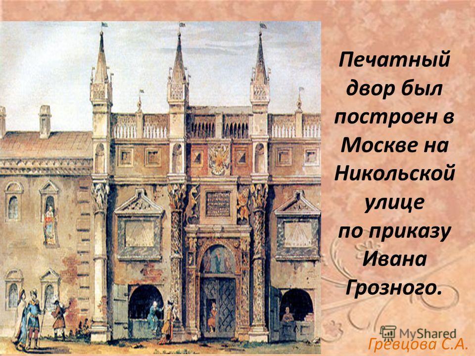 Печатный двор был построен в Москве на Никольской улице по приказу Ивана Грозного.
