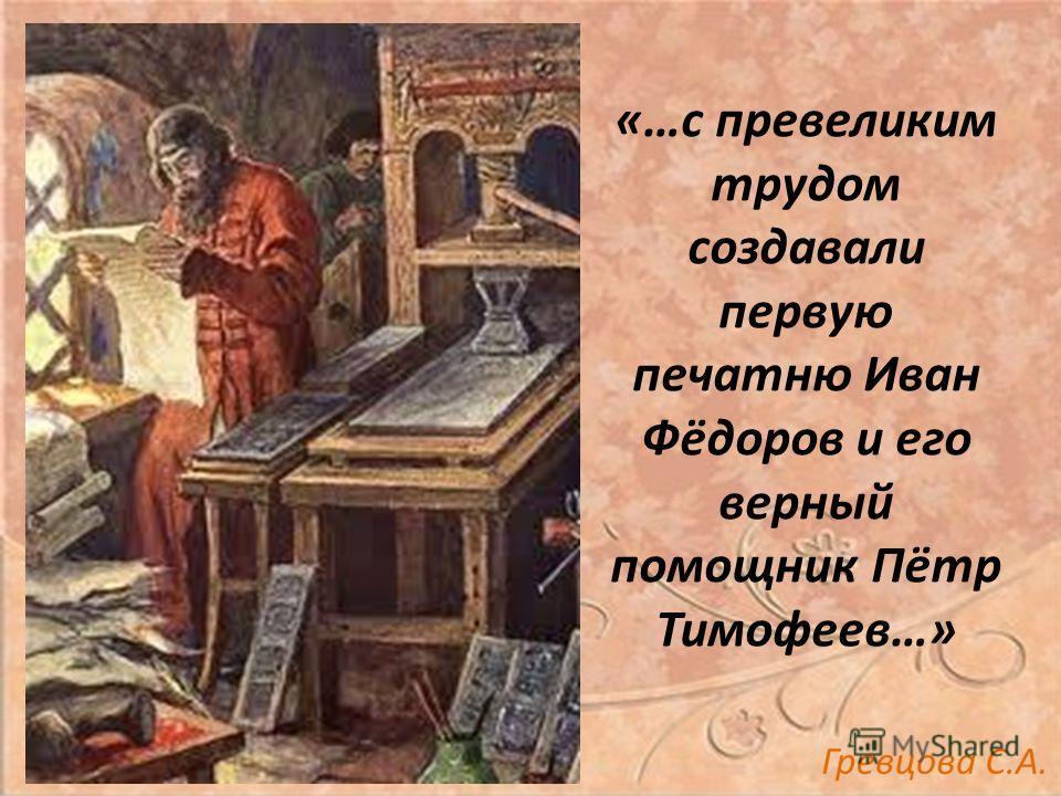 «…с превеликим трудом создавали первую печатню Иван Фёдоров и его верный помощник Пётр Тимофеев…»