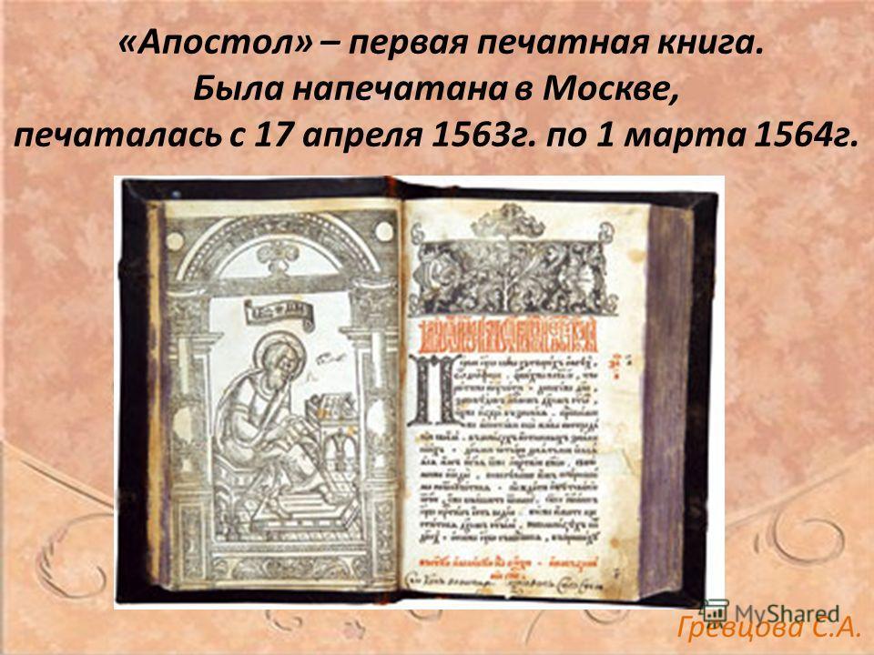 «Апостол» – первая печатная книга. Была напечатана в Москве, печаталась с 17 апреля 1563г. по 1 марта 1564г.