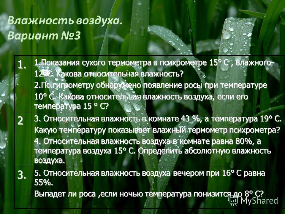 Влажность воздуха. Вариант 31. 1.Показания сухого термометра в психрометре 15° С, влажного- 12°С. Какова относительная влажность? 2.По гигрометру обнаружено появление росы при температуре 10° С. Какова относительная влажность воздуха, если его темпер