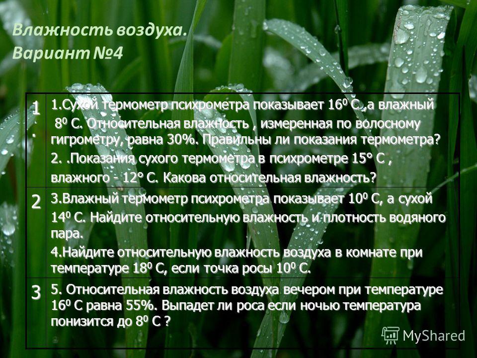 Влажность воздуха. Вариант 4 1.1.1.1. 1.Сухой термометр психрометра показывает 16 0 С,а влажный 8 0 С. Относительная влажность, измеренная по волосному гигрометру, равна 30%. Правильны ли показания термометра? 8 0 С. Относительная влажность, измеренн