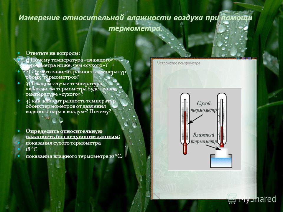 Измерение относительной влажности воздуха при помощи термометра. Ответьте на вопросы: 1) Почему температура «влажного» термометра ниже, чем «сухого»? 2) От чего зависит разность температур обоих термометров? 3) В каком случае температура «влажного» т