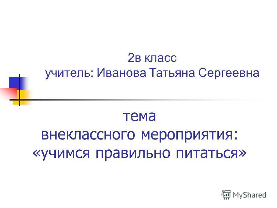 тема внеклассного мероприятия: «учимся правильно питаться» 2в класс учитель: Иванова Татьяна Сергеевна