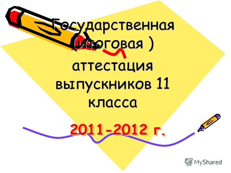 2011-2012 г. Государственная (итоговая ) аттестация выпускников 11 класса