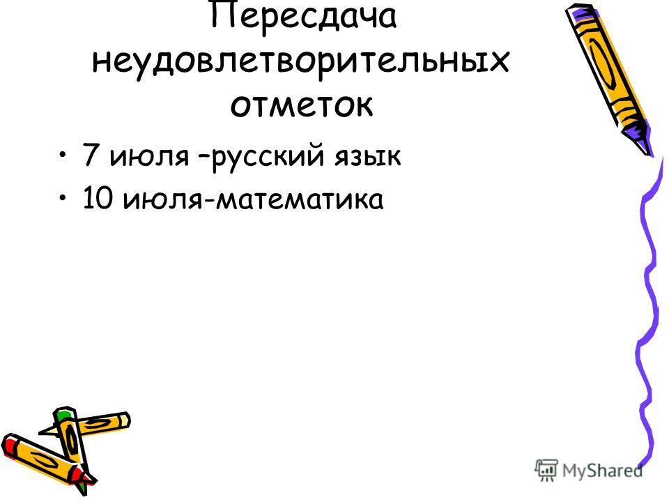 Пересдача неудовлетворительных отметок 7 июля –русский язык 10 июля-математика
