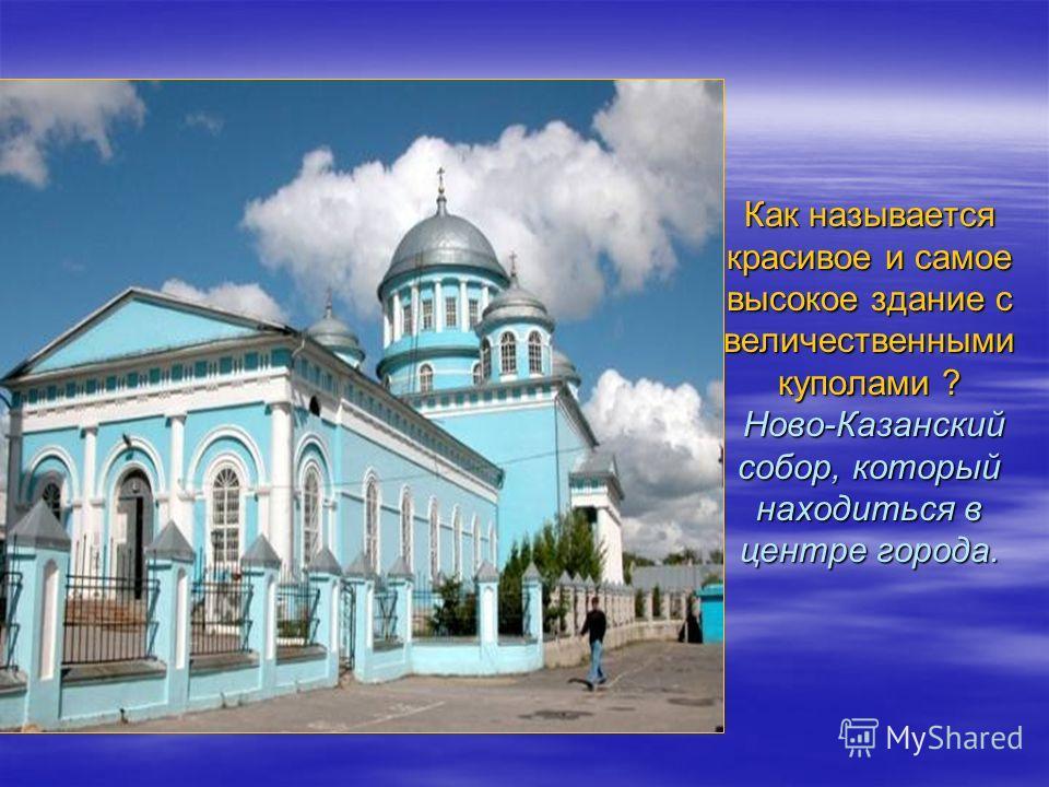Как называется красивое и самое высокое здание с величественными куполами ? Ново-Казанский собор, который находиться в центре города.