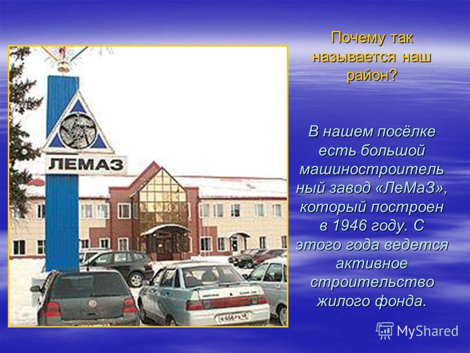 Почему так называется наш район? В нашем посёлке есть большой машиностроитель ный завод «ЛеМаЗ», который построен в 1946 году. С этого года ведется активное строительство жилого фонда.