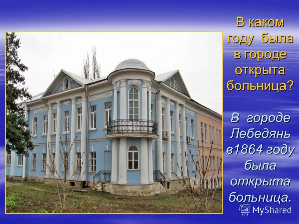 В каком году была в городе открыта больница? В городе Лебедянь в1864 году была открыта больница.