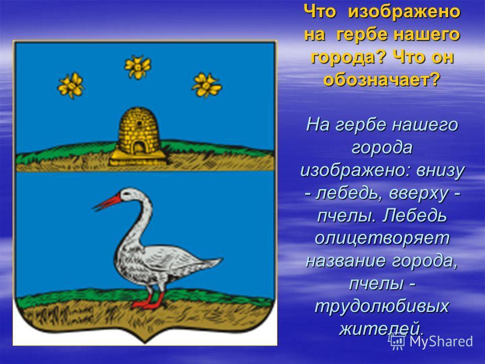 Что изображено на гербе нашего города? Что он обозначает? На гербе нашего города изображено: внизу - лебедь, вверху - пчелы. Лебедь олицетворяет название города, пчелы - трудолюбивых жителей.