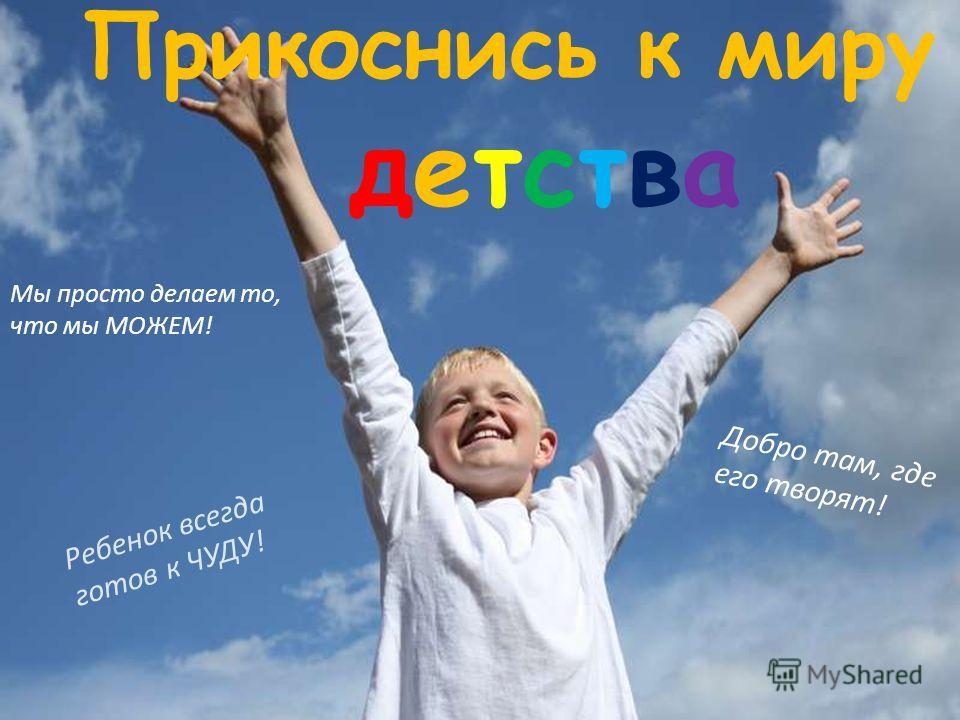 Прикоснись к миру детства Ребенок всегда готов к ЧУДУ! Добро там, где его творят! Мы просто делаем то, что мы МОЖЕМ!