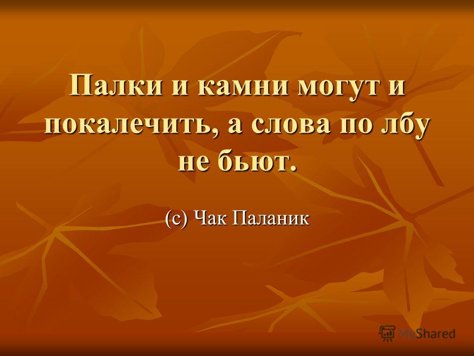 Палки и камни могут и покалечить, а слова по лбу не бьют. (с) Чак Паланик