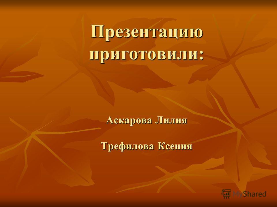 Презентацию приготовили: Аскарова Лилия Трефилова Ксения