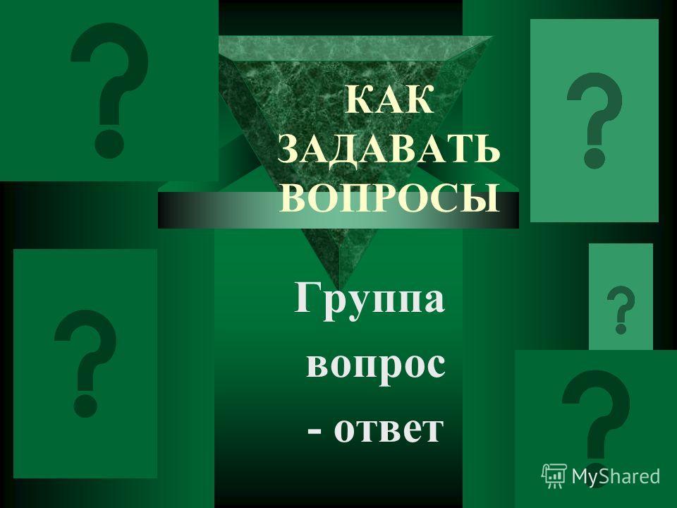 КАК ЗАДАВАТЬ ВОПРОСЫ Группа вопрос - ответ