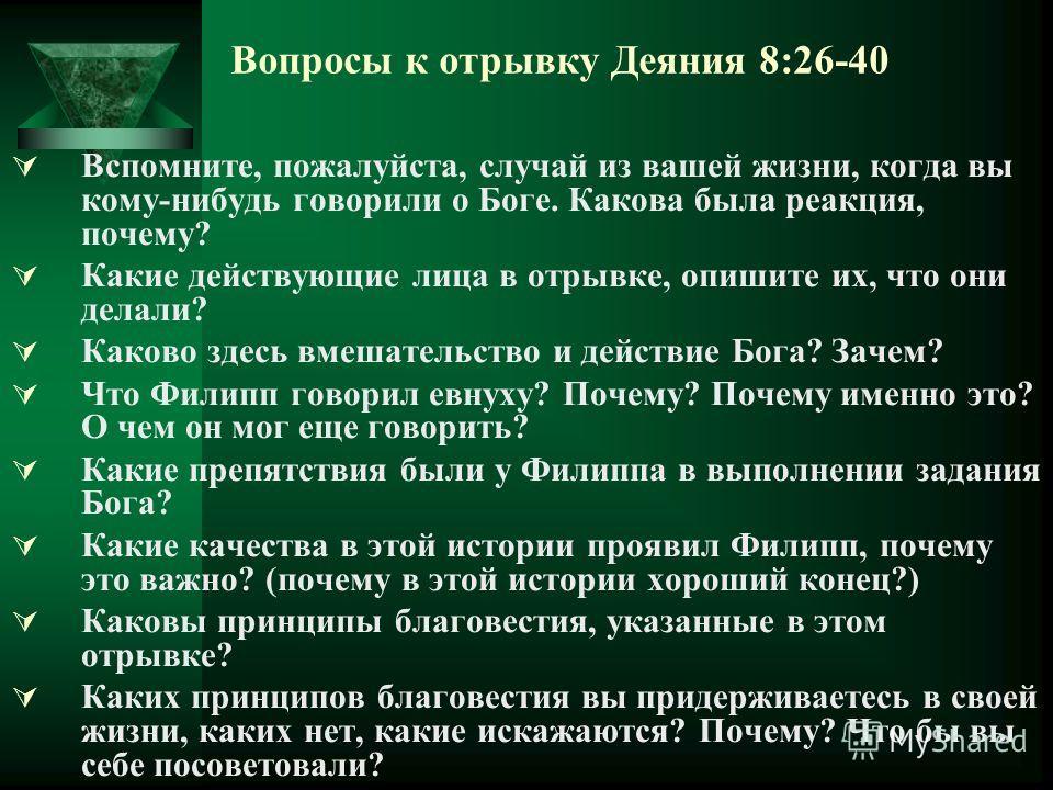 Вопросы к отрывку Деяния 8:26-40 Вспомните, пожалуйста, случай из вашей жизни, когда вы кому-нибудь говорили о Боге. Какова была реакция, почему? Какие действующие лица в отрывке, опишите их, что они делали? Каково здесь вмешательство и действие Бога