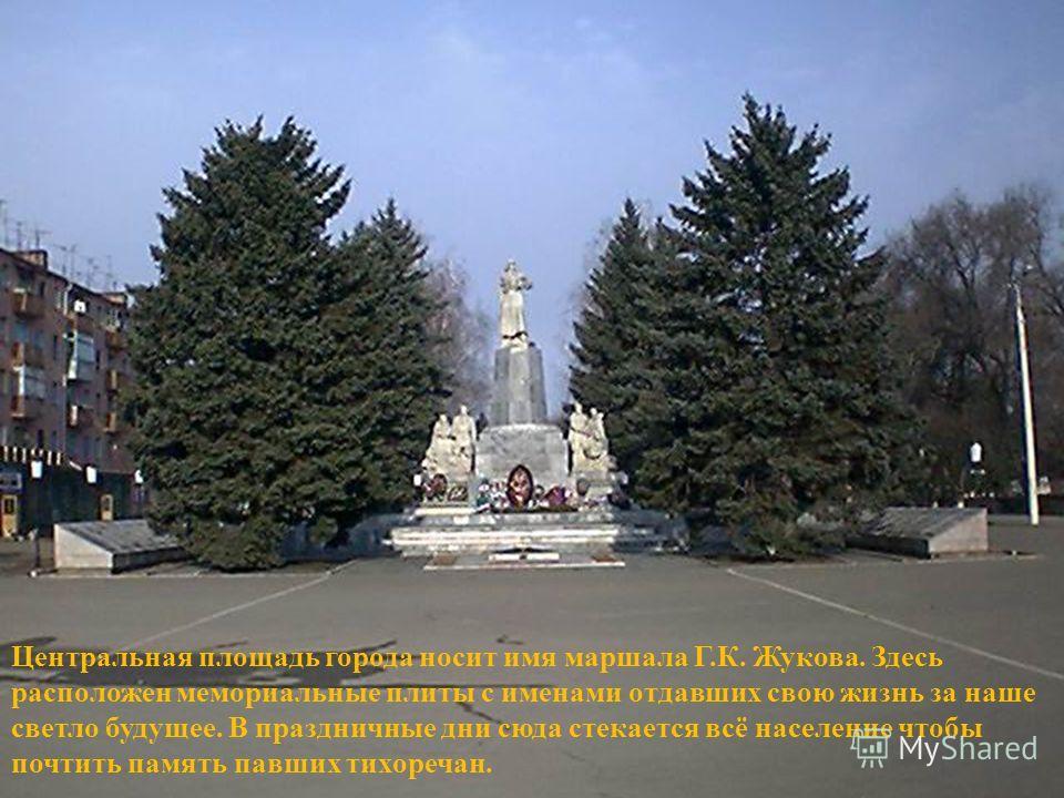 Центральная площадь города носит имя маршала Г.К. Жукова. Здесь расположен мемориальные плиты с именами отдавших свою жизнь за наше светло будущее. В праздничные дни сюда стекается всё население чтобы почтить память павших тихоречан.