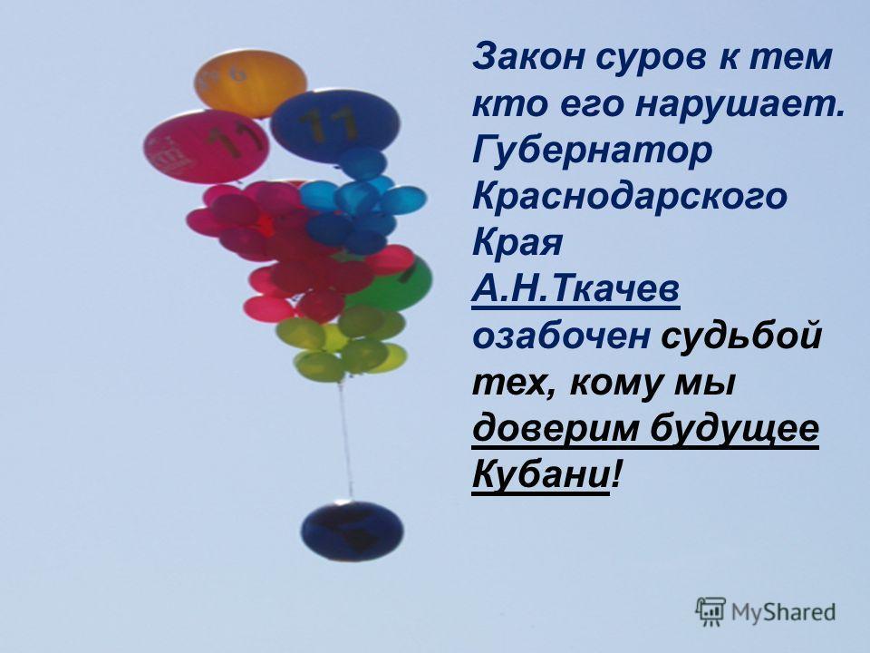 Закон суров к тем кто его нарушает. Губернатор Краснодарского Края А.Н.Ткачев озабочен судьбой тех, кому мы доверим будущее Кубани!