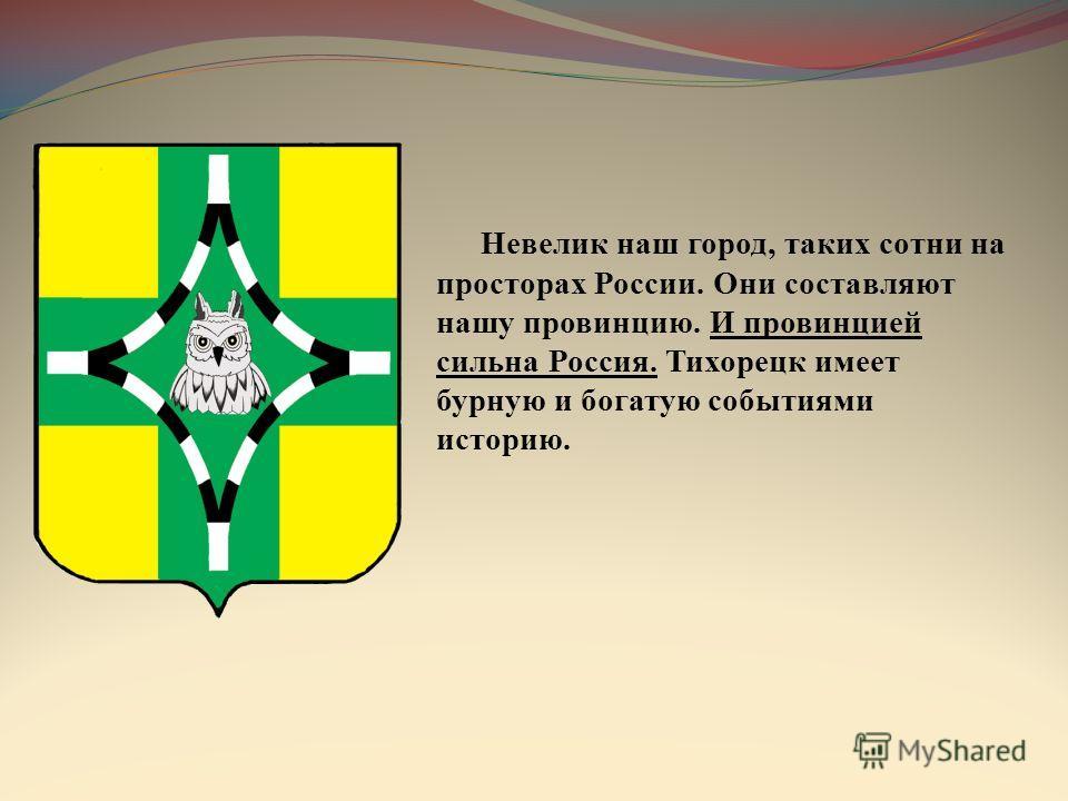 Невелик наш город, таких сотни на просторах России. Они составляют нашу провинцию. И провинцией сильна Россия. Тихорецк имеет бурную и богатую событиями историю.