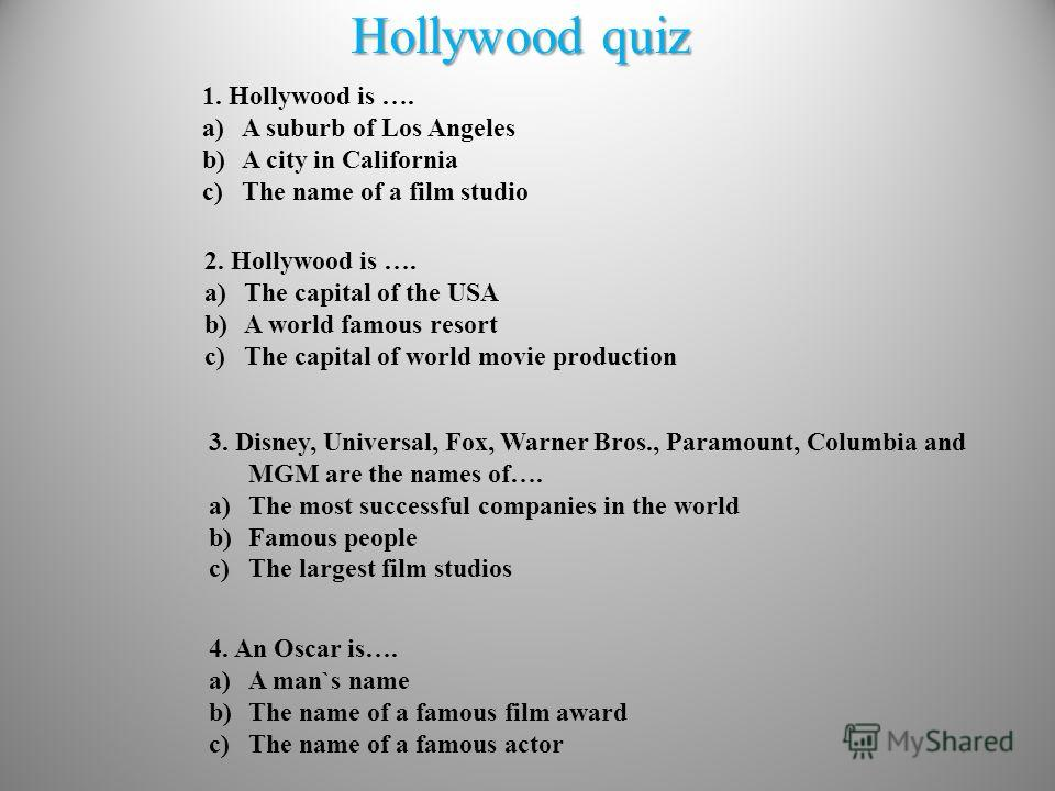 Hollywood quiz 1. Hollywood is …. a)A suburb of Los Angeles b)A city in California c)The name of a film studio 2. Hollywood is …. a)The capital of the USA b)A world famous resort c)The capital of world movie production 3. Disney, Universal, Fox, Warn